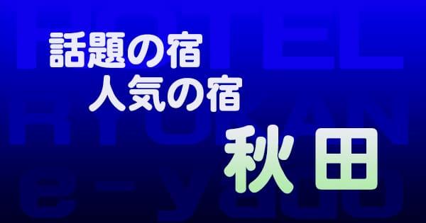 秋田 話題 人気 ホテル 旅館