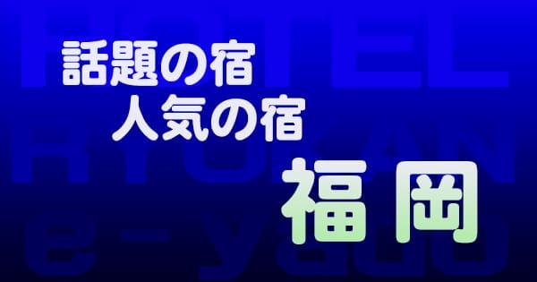 福岡 話題 人気 ホテル 旅館