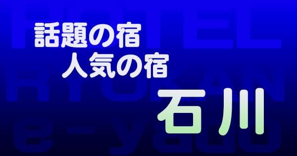 石川 話題 人気 ホテル 旅館