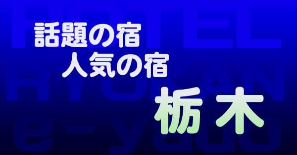 栃木 話題 人気 ホテル 旅館