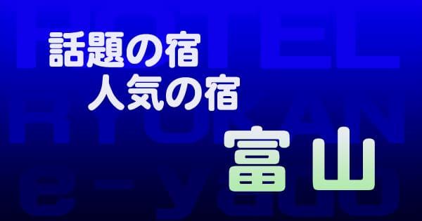 富山 話題 人気 ホテル 旅館